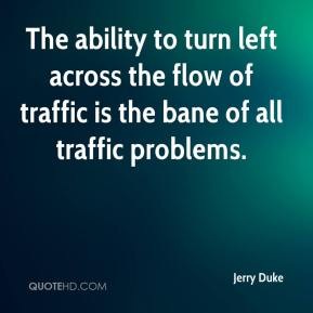 Jerry Duke  - The ability to turn left across the flow of traffic is the bane of all traffic problems.