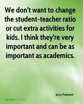 Jerry Frament  - We don't want to change the student-teacher ratio or cut extra activities for kids. I think they're very important and can be as important as academics.