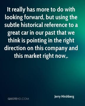 Jerry Hirshberg  - It really has more to do with looking forward, but using the subtle historical reference to a great car in our past that we think is pointing in the right direction on this company and this market right now.