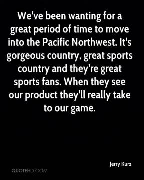 Jerry Kurz  - We've been wanting for a great period of time to move into the Pacific Northwest. It's gorgeous country, great sports country and they're great sports fans. When they see our product they'll really take to our game.