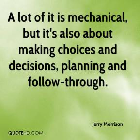 Jerry Morrison  - A lot of it is mechanical, but it's also about making choices and decisions, planning and follow-through.