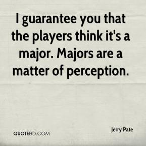 Jerry Pate  - I guarantee you that the players think it's a major. Majors are a matter of perception.