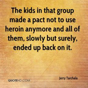 Jerry Tarchala  - The kids in that group made a pact not to use heroin anymore and all of them, slowly but surely, ended up back on it.