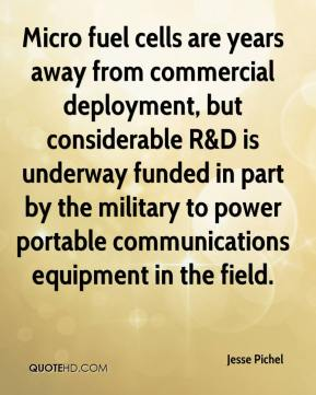 Jesse Pichel  - Micro fuel cells are years away from commercial deployment, but considerable R&D is underway funded in part by the military to power portable communications equipment in the field.