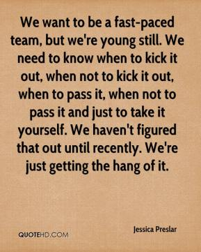 Jessica Preslar  - We want to be a fast-paced team, but we're young still. We need to know when to kick it out, when not to kick it out, when to pass it, when not to pass it and just to take it yourself. We haven't figured that out until recently. We're just getting the hang of it.
