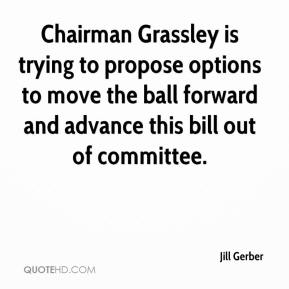 Jill Gerber  - Chairman Grassley is trying to propose options to move the ball forward and advance this bill out of committee.