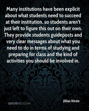 Jillian Kinzie  - Many institutions have been explicit about what students need to succeed at their institution, so students aren't just left to figure this out on their own. They provide students guideposts and very clear messages about what you need to do in terms of studying and preparing for class and the kind of activities you should be involved in.