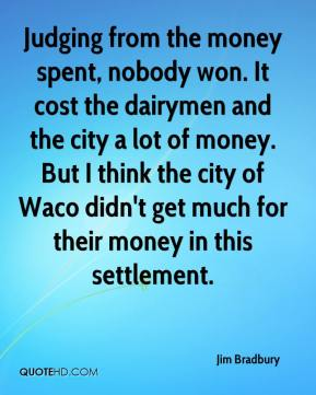 Jim Bradbury  - Judging from the money spent, nobody won. It cost the dairymen and the city a lot of money. But I think the city of Waco didn't get much for their money in this settlement.