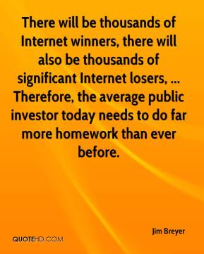 Jim Breyer  - There will be thousands of Internet winners, there will also be thousands of significant Internet losers, ... Therefore, the average public investor today needs to do far more homework than ever before.