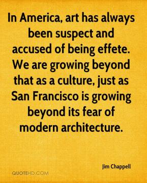 Jim Chappell  - In America, art has always been suspect and accused of being effete. We are growing beyond that as a culture, just as San Francisco is growing beyond its fear of modern architecture.