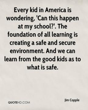 Every kid in America is wondering, 'Can this happen at my school?'. The foundation of all learning is creating a safe and secure environment. And we can learn from the good kids as to what is safe.
