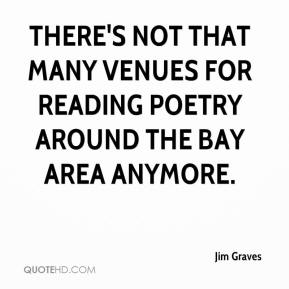 Jim Graves  - There's not that many venues for reading poetry around the Bay area anymore.