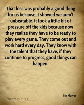 Jim Huwar  - That loss was probably a good thing for us because it showed we aren't unbeatable. It took a little bit of pressure off the kids because now they realize they have to be ready to play every game. They come out and work hard every day. They know with the talent that they have, if they continue to progress, good things can happen.