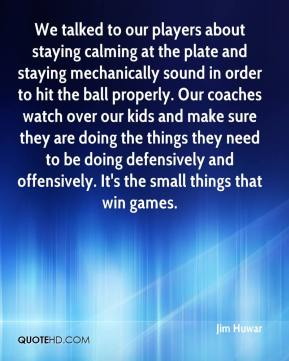 Jim Huwar  - We talked to our players about staying calming at the plate and staying mechanically sound in order to hit the ball properly. Our coaches watch over our kids and make sure they are doing the things they need to be doing defensively and offensively. It's the small things that win games.