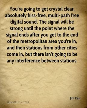 Jim Kerr  - You're going to get crystal clear, absolutely hiss-free, multi-path free digital sound. The signal will be strong until the point where the signal ends after you get to the end of the metropolitan area you're in, and then stations from other cities come in, but there isn't going to be any interference between stations.