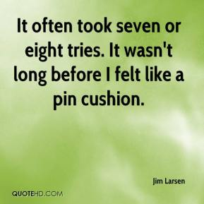 Jim Larsen  - It often took seven or eight tries. It wasn't long before I felt like a pin cushion.