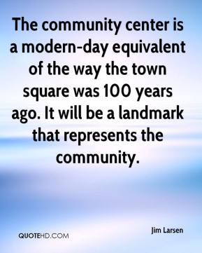 Jim Larsen  - The community center is a modern-day equivalent of the way the town square was 100 years ago. It will be a landmark that represents the community.