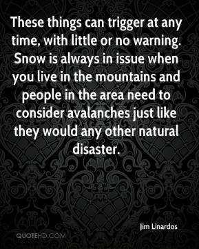Jim Linardos  - These things can trigger at any time, with little or no warning. Snow is always in issue when you live in the mountains and people in the area need to consider avalanches just like they would any other natural disaster.