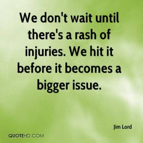 Jim Lord  - We don't wait until there's a rash of injuries. We hit it before it becomes a bigger issue.
