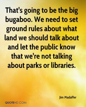 Jim Madaffer  - That's going to be the big bugaboo. We need to set ground rules about what land we should talk about and let the public know that we're not talking about parks or libraries.