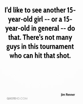 I'd like to see another 15-year-old girl -- or a 15-year-old in general -- do that. There's not many guys in this tournament who can hit that shot.