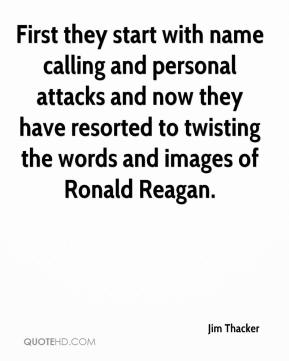 Jim Thacker  - First they start with name calling and personal attacks and now they have resorted to twisting the words and images of Ronald Reagan.