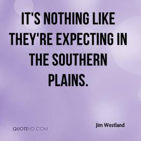 Jim Westland  - It's nothing like they're expecting in the Southern plains.