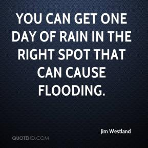 Jim Westland  - You can get one day of rain in the right spot that can cause flooding.
