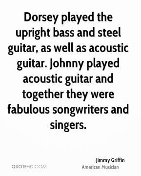 Jimmy Griffin - Dorsey played the upright bass and steel guitar, as well as acoustic guitar. Johnny played acoustic guitar and together they were fabulous songwriters and singers.