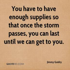 Jimmy Guidry  - You have to have enough supplies so that once the storm passes, you can last until we can get to you.
