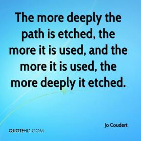 Jo Coudert  - The more deeply the path is etched, the more it is used, and the more it is used, the more deeply it etched.