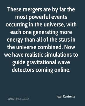 Joan Centrella  - These mergers are by far the most powerful events occurring in the universe, with each one generating more energy than all of the stars in the universe combined. Now we have realistic simulations to guide gravitational wave detectors coming online.