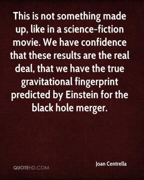Joan Centrella  - This is not something made up, like in a science-fiction movie. We have confidence that these results are the real deal, that we have the true gravitational fingerprint predicted by Einstein for the black hole merger.