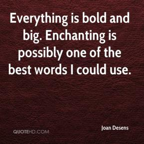 Joan Desens  - Everything is bold and big. Enchanting is possibly one of the best words I could use.