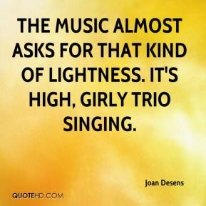 Joan Desens  - The music almost asks for that kind of lightness. It's high, girly trio singing.