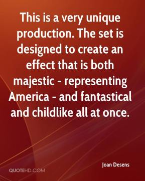 Joan Desens  - This is a very unique production. The set is designed to create an effect that is both majestic - representing America - and fantastical and childlike all at once.