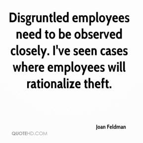 Joan Feldman  - Disgruntled employees need to be observed closely. I've seen cases where employees will rationalize theft.