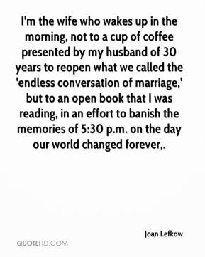 I'm the wife who wakes up in the morning, not to a cup of coffee presented by my husband of 30 years to reopen what we called the 'endless conversation of marriage,' but to an open book that I was reading, in an effort to banish the memories of 5:30 p.m. on the day our world changed forever.