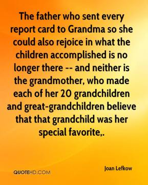 Joan Lefkow  - The father who sent every report card to Grandma so she could also rejoice in what the children accomplished is no longer there -- and neither is the grandmother, who made each of her 20 grandchildren and great-grandchildren believe that that grandchild was her special favorite.