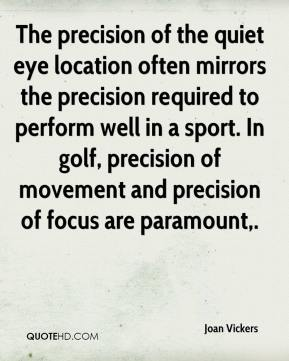 Joan Vickers  - The precision of the quiet eye location often mirrors the precision required to perform well in a sport. In golf, precision of movement and precision of focus are paramount.