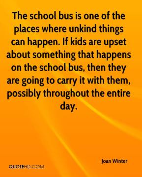 Joan Winter  - The school bus is one of the places where unkind things can happen. If kids are upset about something that happens on the school bus, then they are going to carry it with them, possibly throughout the entire day.