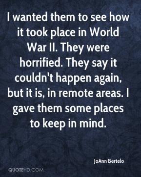 JoAnn Bertelo  - I wanted them to see how it took place in World War II. They were horrified. They say it couldn't happen again, but it is, in remote areas. I gave them some places to keep in mind.