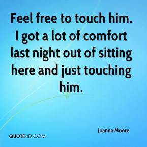 Joanna Moore  - Feel free to touch him. I got a lot of comfort last night out of sitting here and just touching him.