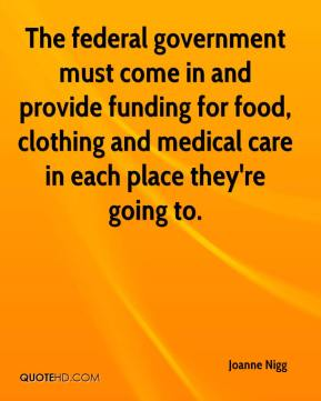 Joanne Nigg  - The federal government must come in and provide funding for food, clothing and medical care in each place they're going to.