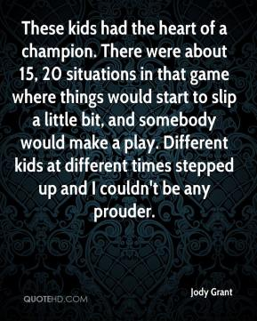 Jody Grant  - These kids had the heart of a champion. There were about 15, 20 situations in that game where things would start to slip a little bit, and somebody would make a play. Different kids at different times stepped up and I couldn't be any prouder.
