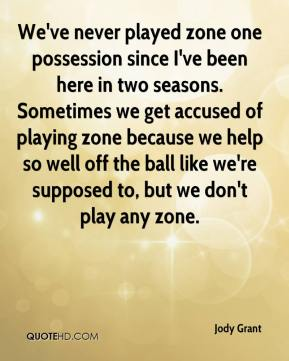 Jody Grant  - We've never played zone one possession since I've been here in two seasons. Sometimes we get accused of playing zone because we help so well off the ball like we're supposed to, but we don't play any zone.