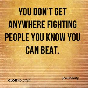 You don't get anywhere fighting people you know you can beat.
