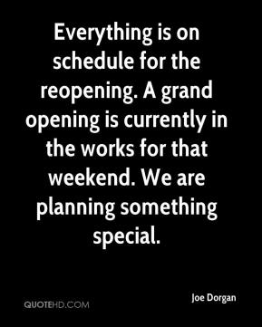 Joe Dorgan  - Everything is on schedule for the reopening. A grand opening is currently in the works for that weekend. We are planning something special.