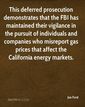 Joe Ford  - This deferred prosecution demonstrates that the FBI has maintained their vigilance in the pursuit of individuals and companies who misreport gas prices that affect the California energy markets.