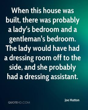 Joe Hutton  - When this house was built, there was probably a lady's bedroom and a gentleman's bedroom. The lady would have had a dressing room off to the side, and she probably had a dressing assistant.